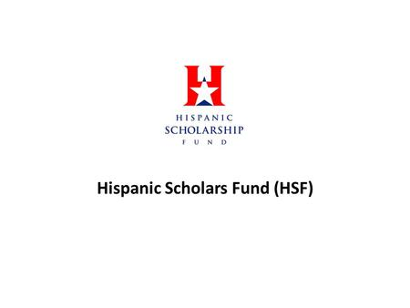 Hispanic Scholars Fund (HSF). Goals for the year To increase membership among the organization Increase our organizations awareness on educational issues.