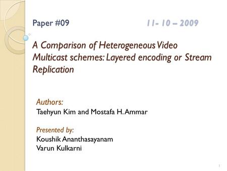 Paper #0911- 10 – 2009 A Comparison of Heterogeneous Video Multicast schemes: Layered encoding or Stream Replication Authors: Taehyun Kim and Mostafa H.