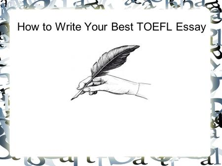 How to Write Your Best TOEFL Essay. There are 5 steps to doing your best. #1. Go in with a plan. #2 Plan again. #3. Stay on topic. #5. Edit. #4. Make.