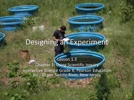 Designing an Experiment Lesson 1.3 Chapter 1: Using Scientific Inquiry Interactive Science Grade 8, Pearson Education Inc., Upper Saddle River, New Jersey.