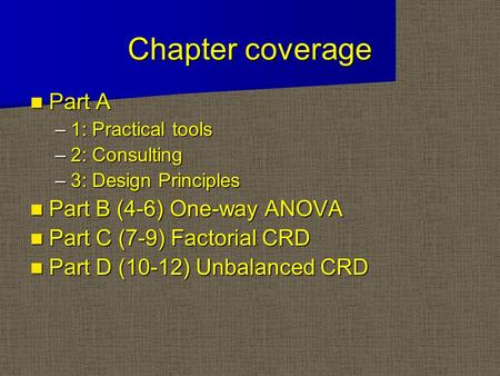 Chapter coverage Part A Part A –1: Practical tools –2: Consulting –3: Design Principles Part B (4-6) One-way ANOVA Part B (4-6) One-way ANOVA Part C (7-9)