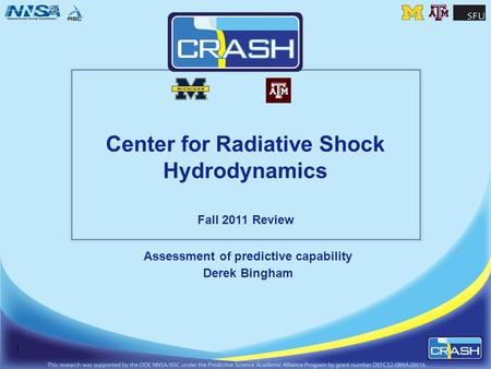 Center for Radiative Shock Hydrodynamics Fall 2011 Review Assessment of predictive capability Derek Bingham 1.