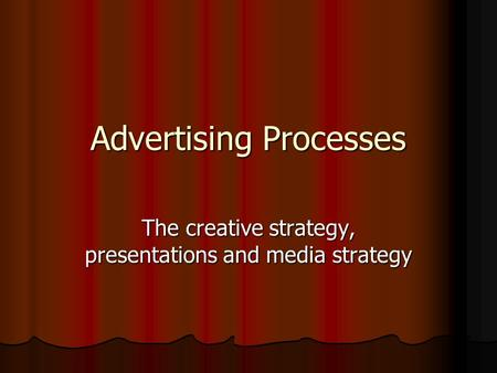 Advertising Processes The creative strategy, presentations and media strategy.
