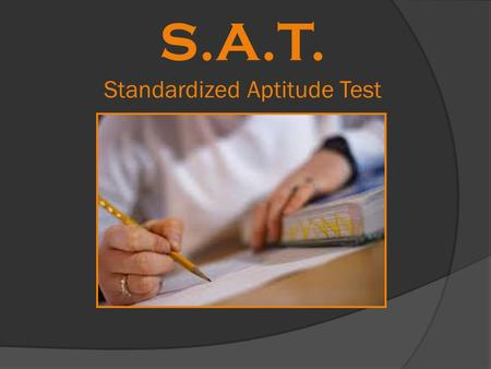 S.A.T. Standardized Aptitude Test. SAT Overview  Multiple Choice College Entrance Exam  3 hours and 45 min  Scoring ~ 200 questions and an essay 1.