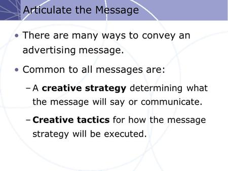 Articulate the Message There are many ways to convey an advertising message. Common to all messages are: –A creative strategy determining what the message.