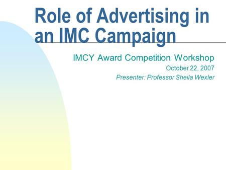 Role of Advertising in an IMC Campaign IMCY Award Competition Workshop October 22, 2007 Presenter: Professor Sheila Wexler.