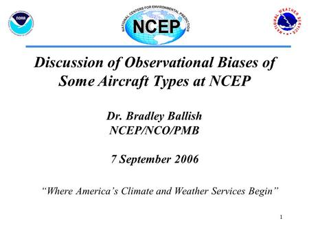 "1 Discussion of Observational Biases of Some Aircraft Types at NCEP Dr. Bradley Ballish NCEP/NCO/PMB 7 September 2006 ""Where America's Climate and Weather."