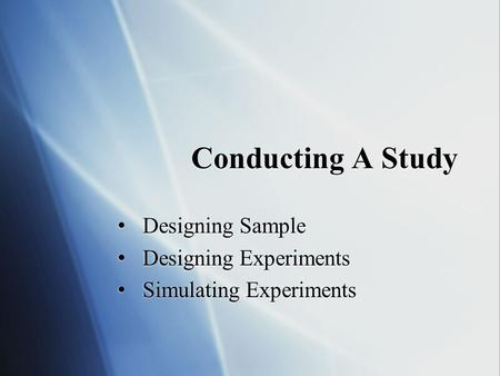Conducting A Study Designing Sample Designing Experiments Simulating Experiments Designing Sample Designing Experiments Simulating Experiments.