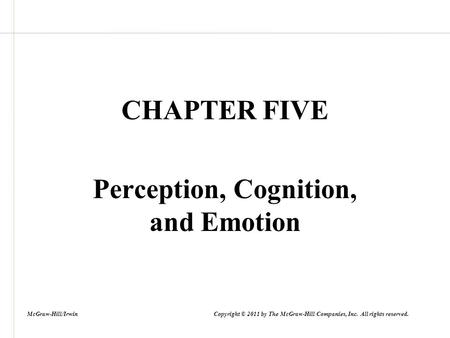 CHAPTER FIVE Perception, Cognition, and Emotion McGraw-Hill/Irwin Copyright © 2011 by The McGraw-Hill Companies, Inc. All rights reserved.