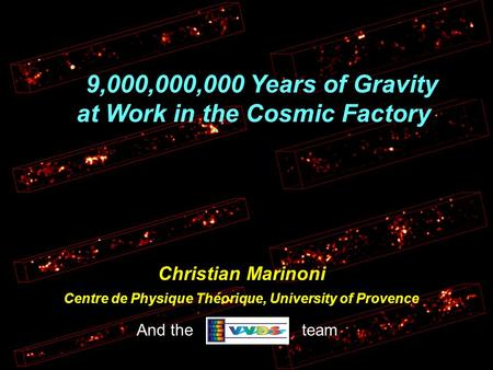 9,000,000,000 Years of Gravity at Work in the Cosmic Factory Christian Marinoni Centre de Physique Théorique, University of Provence And the team.
