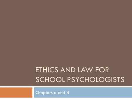 ETHICS AND LAW FOR SCHOOL PSYCHOLOGISTS Chapters 6 and 8.