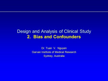Design and Analysis of Clinical Study 2. Bias and Confounders Dr. Tuan V. Nguyen Garvan Institute of Medical Research Sydney, Australia.