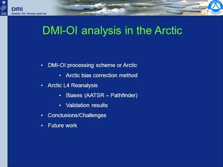 DMI-OI analysis in the Arctic DMI-OI processing scheme or Arctic Arctic bias correction method Arctic L4 Reanalysis Biases (AATSR – Pathfinder) Validation.