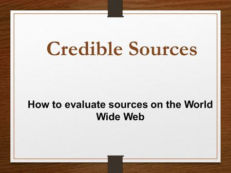 How to evaluate sources on the World Wide Web Credible Sources.