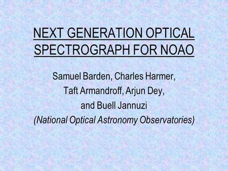 NEXT GENERATION OPTICAL SPECTROGRAPH FOR NOAO Samuel Barden, Charles Harmer, Taft Armandroff, Arjun Dey, and Buell Jannuzi (National Optical Astronomy.