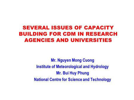 SEVERAL ISSUES OF CAPACITY BUILDING FOR CDM IN RESEARCH AGENCIES AND UNIVERSITIES Mr. Nguyen Mong Cuong Institute of Meteorological and Hydrology Mr. Bui.