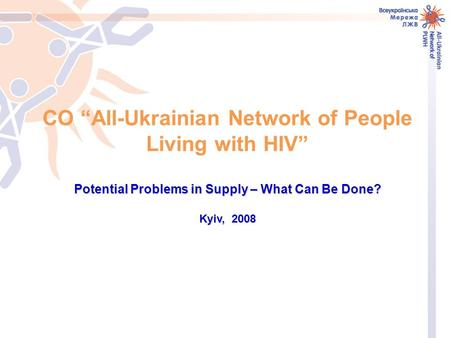 "CO ""All-Ukrainian Network of People Living with HIV"" Potential Problems in Supply – What Can Be Done? Kyiv, 2008."