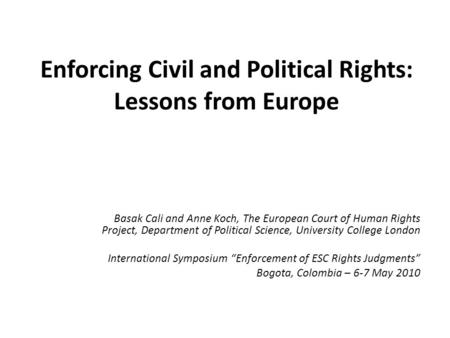 Enforcing Civil and Political Rights: Lessons from Europe Basak Cali and Anne Koch, The European Court of Human Rights Project, Department of Political.