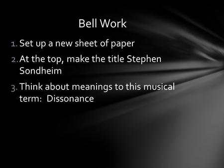1.Set up a new sheet of paper 2.At the top, make the title Stephen Sondheim 3.Think about meanings to this musical term: Dissonance Bell Work.