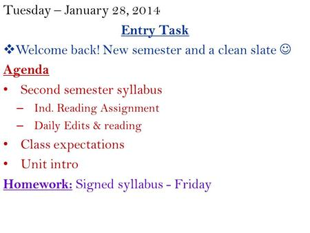Tuesday – January 28, 2014 Entry Task  Welcome back! New semester and a clean slate Agenda Second semester syllabus – Ind. Reading Assignment – Daily.