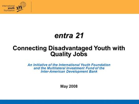 Entra 21 Connecting Disadvantaged Youth with Quality Jobs An Initiative of the International Youth Foundation and the Multilateral Investment Fund of the.