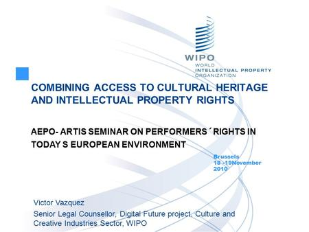 COMBINING ACCESS TO CULTURAL HERITAGE AND INTELLECTUAL PROPERTY RIGHTS Brussels 18 -19November 2010 Victor Vazquez Senior Legal Counsellor, Digital Future.