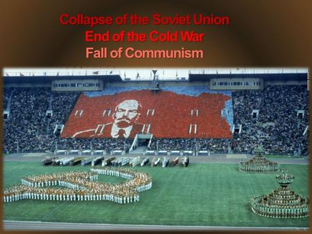 Collapse of the Soviet Union End of the Cold War Fall of Communism.