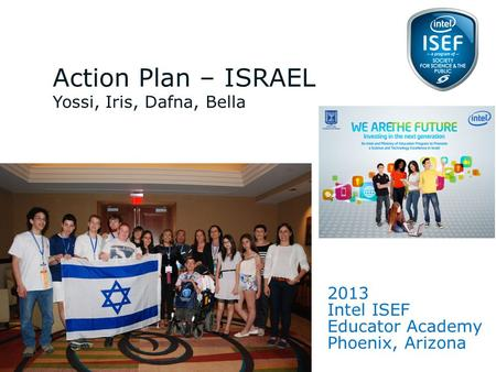 Intel ISEF Educator Academy Intel ® Education Programs 2013 Intel ISEF Educator Academy Phoenix, Arizona Action Plan – ISRAEL Yossi, Iris, Dafna, Bella.