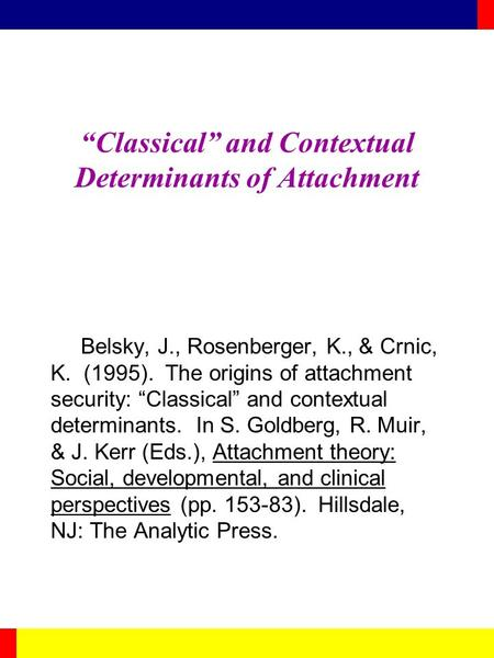 """Classical"" and Contextual Determinants of Attachment Belsky, J., Rosenberger, K., & Crnic, K. (1995). The origins of attachment security: ""Classical"""