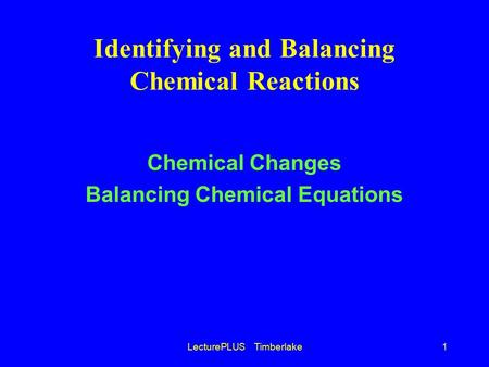 LecturePLUS Timberlake1 Identifying and Balancing Chemical Reactions Chemical Changes Balancing Chemical Equations.