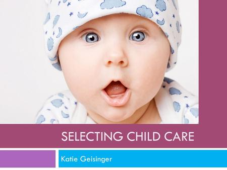 SELECTING CHILD CARE Katie Geisinger. Age and Training  18 or older is the minimum age of a staff member.  A 16 year old can work in a child care center.