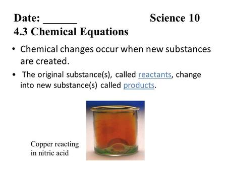 Chemical changes occur when new substances are created. The original substance(s), called reactants, change into new substance(s) called products. Copper.