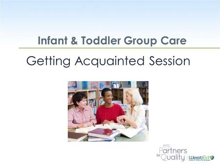 WestEd.org Infant & Toddler Group Care Getting Acquainted Session.