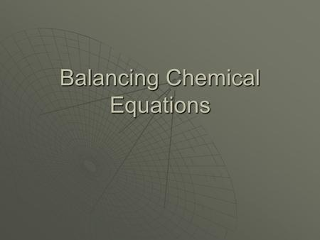 Balancing Chemical Equations. What is a balanced equation?  A balanced equation has equal numbers of each type of atom on each side of the equation.