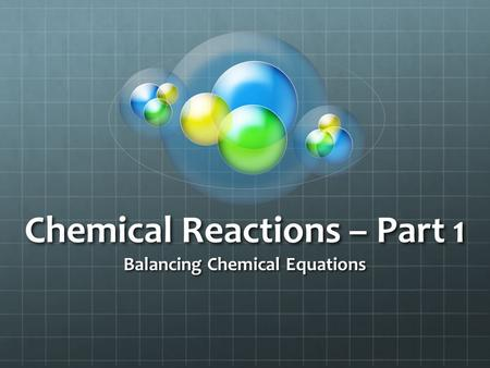Chemical Reactions – Part 1 Balancing Chemical Equations.