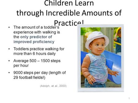 Children Learn through Incredible Amounts of Practice! The amount of a toddler's experience with walking is the only predictor of improved proficiency.