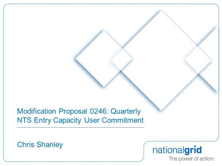 Modification Proposal 0246: Quarterly NTS Entry Capacity User Commitment Chris Shanley.