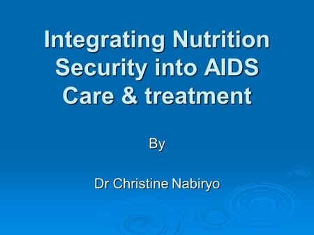 Integrating Nutrition Security into AIDS Care & treatment By Dr Christine Nabiryo.
