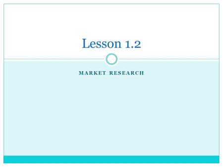 MARKET RESEARCH Lesson 1.2. Market Research A process designed to identify solutions to a specific marketing problem by systematically gathering and analyzing.