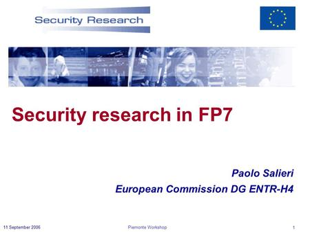 Piemonte Workshop 1 11 September 2006 Paolo Salieri European Commission DG ENTR-H4 Security research in FP7.