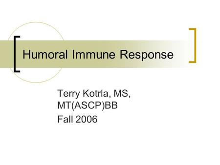 Humoral Immune Response Terry Kotrla, MS, MT(ASCP)BB Fall 2006.