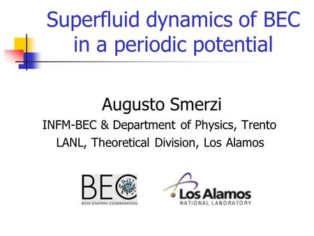Superfluid dynamics of BEC in a periodic potential Augusto Smerzi INFM-BEC & Department of Physics, Trento LANL, Theoretical Division, Los Alamos.