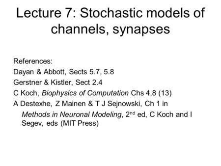 Lecture 7: Stochastic models of channels, synapses References: Dayan & Abbott, Sects 5.7, 5.8 Gerstner & Kistler, Sect 2.4 C Koch, Biophysics of Computation.