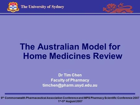 The Australian Model for Home Medicines Review Dr Tim Chen Faculty of Pharmacy 9 th Commonwealth Pharmaceutical Association Conference.