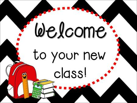 Welcome to your new class! Hello! Hello, hello! It's a brand new year. Filled with fun and learning, Nothing to fear. Sit back and listen, Lend me an.