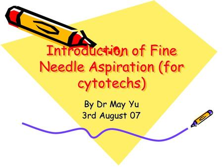 Introduction of Fine Needle Aspiration (for cytotechs) By Dr May Yu 3rd August 07.