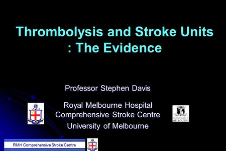 RMH Comprehensive Stroke Centre Thrombolysis and Stroke Units : The Evidence Professor Stephen Davis Royal Melbourne Hospital Comprehensive Stroke Centre.