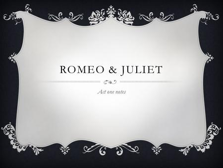 ROMEO & JULIET Act one notes. INTRO TION One play in which the theme of love is established is Shakespeare's 'Romeo & Juliet'. The dramatist expresses.