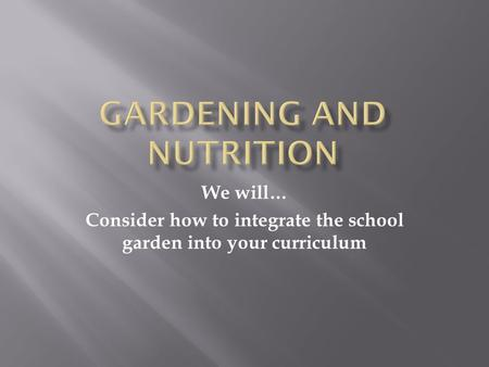 We will… Consider how to integrate the school garden into your curriculum.
