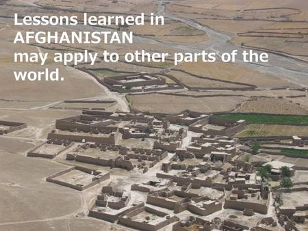 Lessons learned in AFGHANISTAN may apply to other parts of the world.